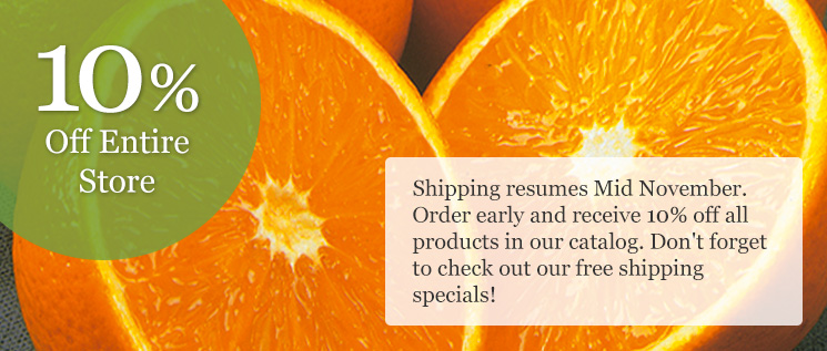 Shipping resumes Mid November. Order early and receive 10% off all products in our catalog. Don't forget to ch eck out our free shipping specials